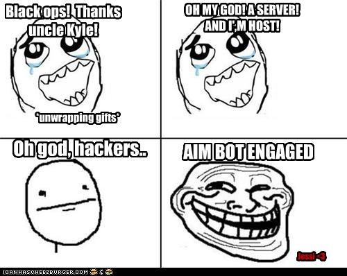 Black ops! Thanks uncle Kyle! *unwrapping gifts* OH MY GOD! A SERVER! AND I',M HOST! Oh god, hackers.. AIM BOT ENGAGED Jessi <3