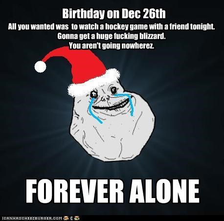 Birthday on Dec 26th FOREVER ALONE All you wanted was to watch a hockey game with a friend tonight. Gonna get a huge fucking blizzard. You aren't going nowherez.