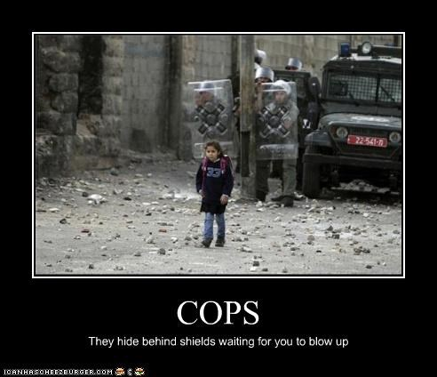 COPS They hide behind shields waiting for you to blow up