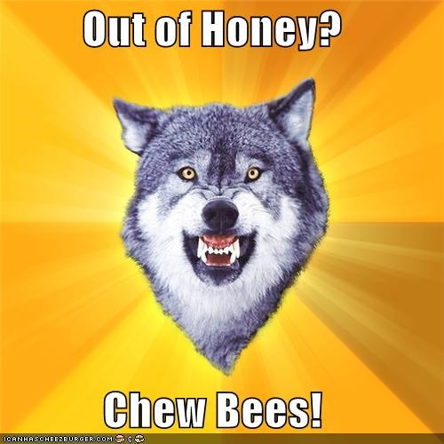 bees,Courage Wolf,honey,terrible idea