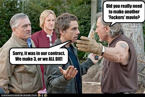 Did you really need to make another 'Fockers' movie? Sorry, it was in our contract. We make 3, or we ALL DIE!