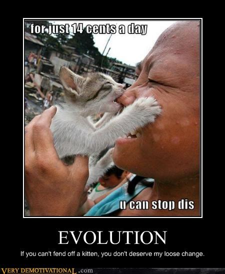 EVOLUTION If you can't fend off a kitten, you don't deserve my loose change.