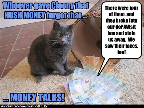 Whoever gave Cloony that HUSH MONEY furgot that ... ... MONEY TALKS! There were four of them, and they broke into our dePAWsit box and stole us away. We saw their faces, too!