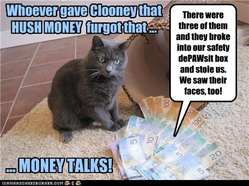 Whoever gave Clooney that HUSH MONEY furgot that ... ... MONEY TALKS! There were three of them and they broke into our safety dePAWsit box and stole us. We saw their faces, too!
