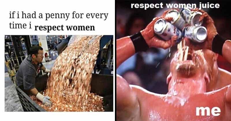 All the best respect women, respecting women memes of 2017.