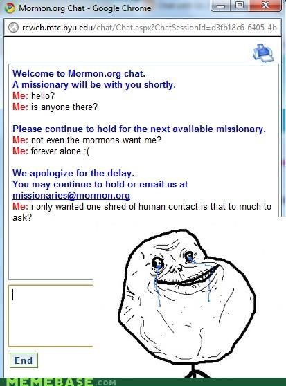 forever alone,Mormon Chat,please hold