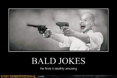 BALD JOKES He finds it deathly amusing