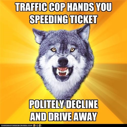 cop,Courage Wolf,no thank you,speeding ticket