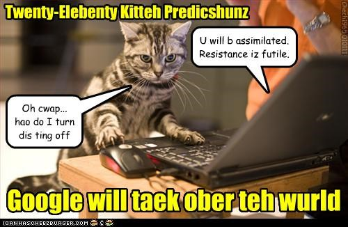 Twenty-Elebenty Kitteh Predicshunz Google will taek ober teh wurld U will b assimilated. Resistance iz futile. Oh cwap... hao do I turn dis ting off Chech1965 010111