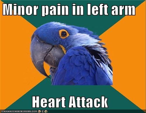 heart attack,pain in left arm,Paranoid Parrot