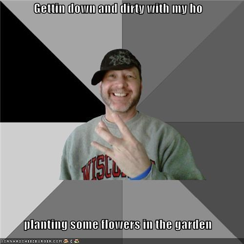 down and dirty gardening hood dad Memes my ho planting flowers - 4323464960