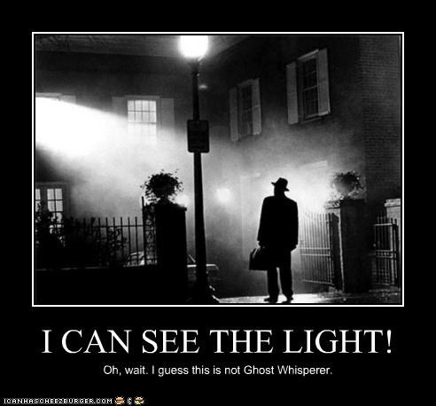 I CAN SEE THE LIGHT! Oh, wait. I guess this is not Ghost Whisperer.