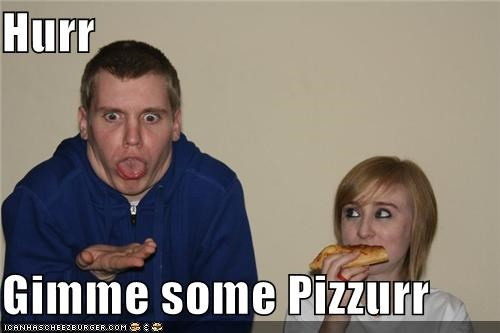 Hurr Gimme some Pizzurr