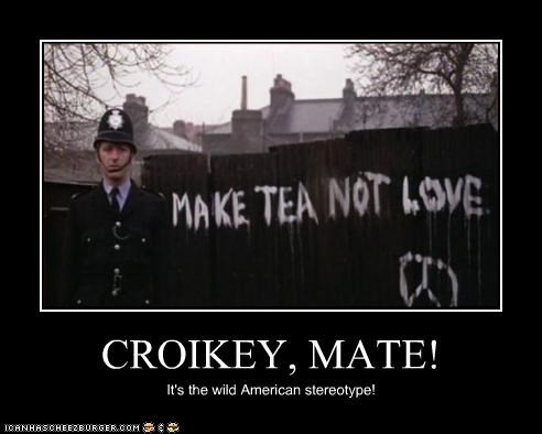 CROIKEY, MATE! It's the wild American stereotype!
