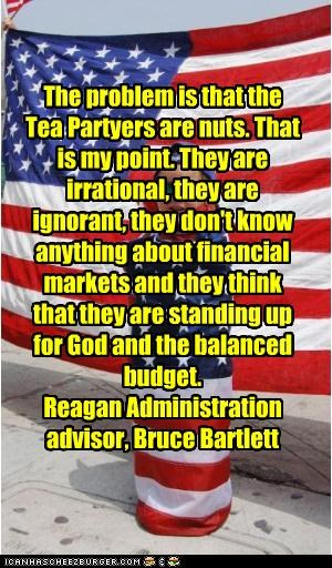 The problem is that the Tea Partyers are nuts. That is my point. They are irrational, they are ignorant, they don't know anything about financial markets and they think that they are standing up for God and the balanced budget. Reagan Administration advisor, Bruce Bartlett