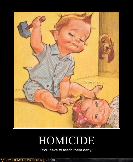 HOMICIDE You have to teach them early