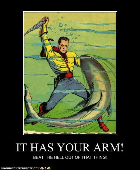 IT HAS YOUR ARM! BEAT THE HELL OUT OF THAT THING!