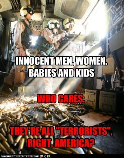 """INNOCENT MEN, WOMEN, BABIES AND KIDS THEY'RE ALL """"TERRORISTS"""", RIGHT, AMERICA? WHO CARES."""