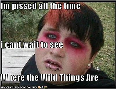 Im pissed all the time i cant wait to see Where the Wild Things Are