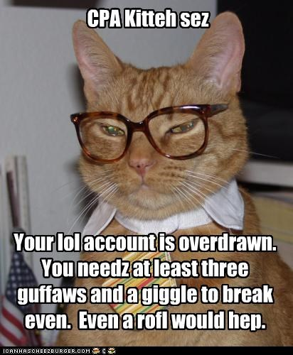 CPA Kitteh sez Your lol account is overdrawn. You needz at least three guffaws and a giggle to break even. Even a rofl would hep.