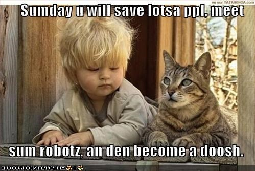 Sumday u will save lotsa ppl, meet  sum robotz, an den become a doosh.