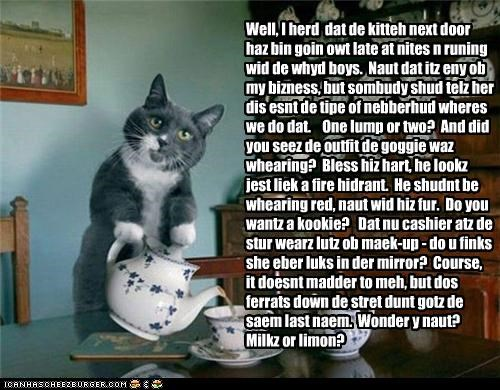 Cleverness Here Cleverness Here Well, I herd dat de kitteh next door haz bin goin owt late at nites n runing wid de whyd boys. Naut dat itz eny ob my bizness, but sombudy shud telz her dis esnt de tipe of nebberhud wheres we do dat. One lump or two? And did you seez de outfit de goggie waz whearing? Bless hiz hart, he lookz jest liek a fire hidrant. He shudnt be whearing red, naut wid hiz fur. Do you wantz a kookie? Dat nu cashier atz de stur wearz lutz ob maek-up - do u finks she ebe