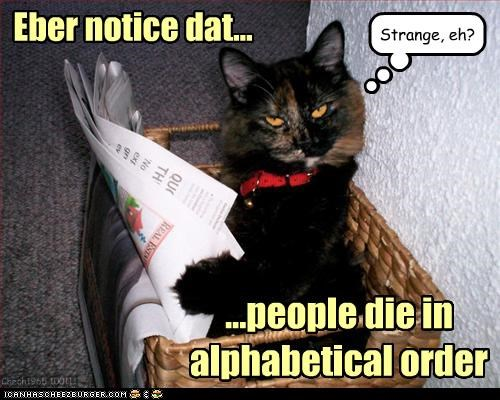 ...people die in alphabetical order Eber notice dat... Chech1965 100111 Strange, eh?