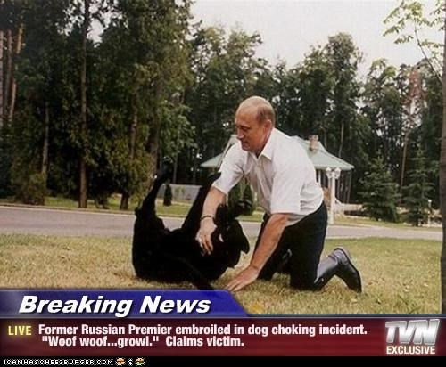 "Breaking News - Former Russian Premier embroiled in dog choking incident. ""Woof woof...growl."" Claims victim."