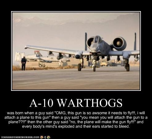 """A-10 WARTHOGS was born when a guy said """"OMG, this gun is so awsome it needs to fly!!!, i will attach a plane to this gun"""" then a guy said """"you mean you will attach the gun to a plane??!!"""" then the other guy said """"no, the plane will make the gun fly!!!"""" and every body's mind's exploded and their ears started to bleed."""