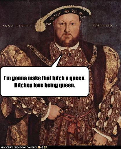 I'm gonna make that bitch a queen. Bitches love being queen.