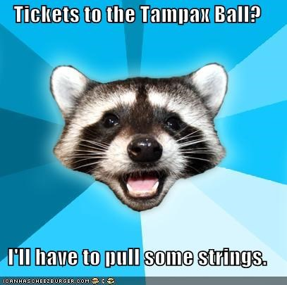 Tickets to the Tampax Ball? I'll have to pull some strings.