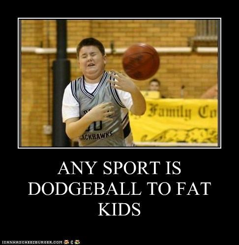 Any Sport Is Dodgeball To Fat Kids Cheezburger Funny Memes