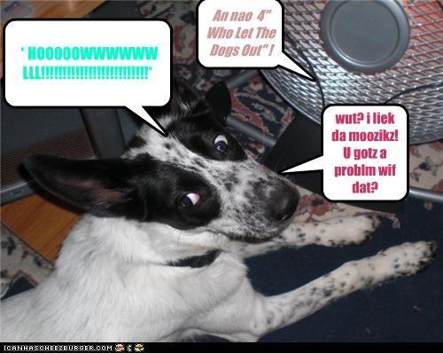 "An nao 4"" Who Let The Dogs Out"" ! * HOOOOOWWWWWW LLL!!!!!!!!!!!!!!!!!!!!!!!!!* wut? i liek da moozikz! U gotz a problm wif dat?"