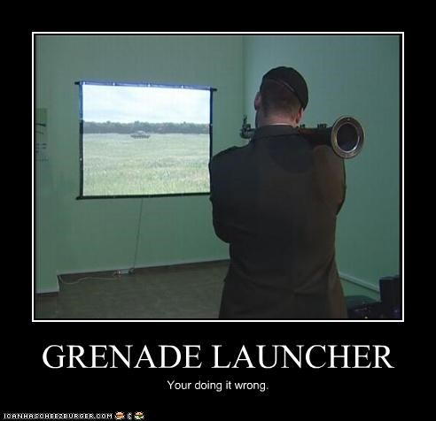 GRENADE LAUNCHER Your doing it wrong.