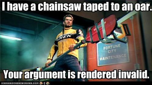 I have a chainsaw taped to an oar. Your argument is rendered invalid.