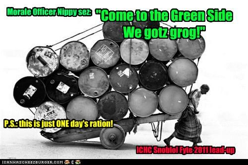"""Come to the Green Side We gotz grog!"" Morale Officer Nippy sez: P.S.: this is just ONE day's ration! ICHC Snoblol Fyte 2011 lead-up"