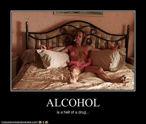 ALCOHOL is a hell of a drug...