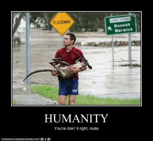 HUMANITY You're doin' it right, mate