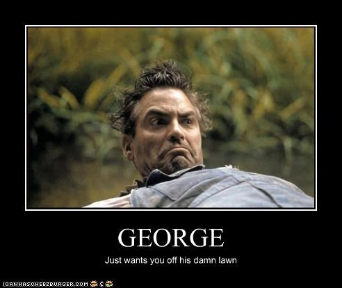 GEORGE Just wants you off his damn lawn