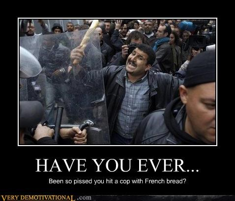 HAVE YOU EVER... Been so pissed you hit a cop with French bread?