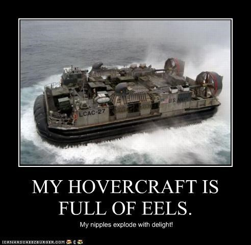 MY HOVERCRAFT IS FULL OF EELS. My nipples explode with delight!