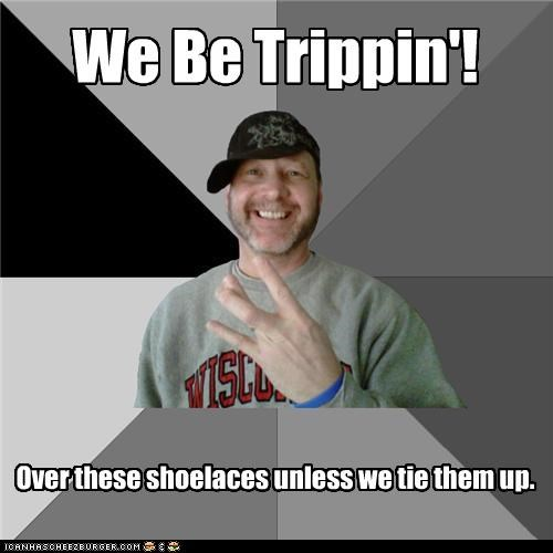 We Be Trippin'! Over these shoelaces unless we tie them up.