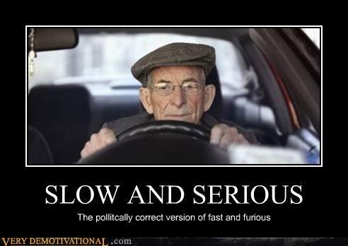 SLOW AND SERIOUS The pollitcally correct version of fast and furious