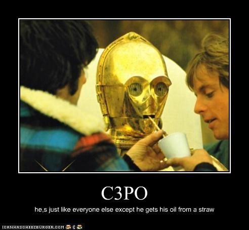 C3PO he,s just like everyone else except he gets his oil from a straw
