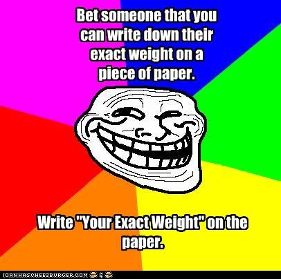 "Bet someone that you can write down their exact weight on a piece of paper. Write ""Your Exact Weight"" on the paper."