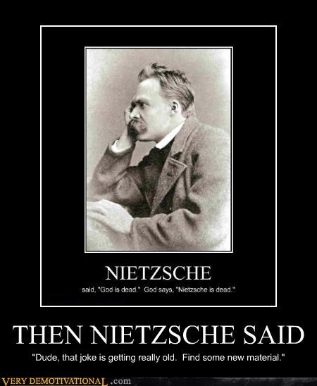 "THEN NIETZSCHE SAID ""Dude, that joke is getting really old. Find some new material."""