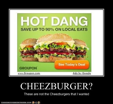 CHEEZBURGER? These are not the Cheezburgers that I wanted
