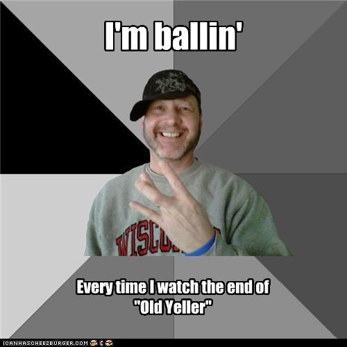 """I'm ballin' Every time I watch the end of """"Old Yeller"""""""