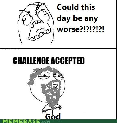 Challenge Accepted god worst day ever - 4379991808