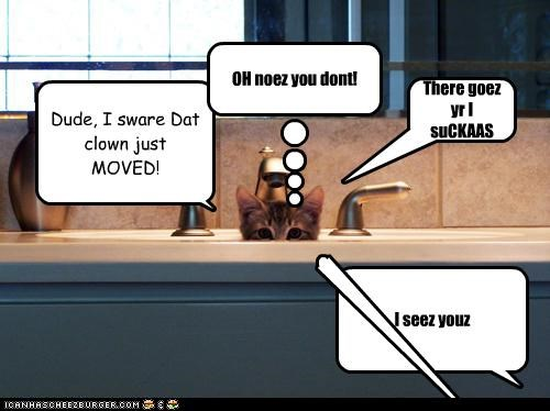 Dude, I sware Dat clown just MOVED! I seez youz OH noez you dont! Cleverness Here There goez yr I suCKAAS